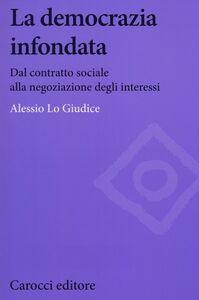 Libro La democrazia infondata. Dal contratto sociale alla negoziazione degli interessi Alessio Lo Giudice