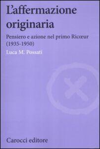Foto Cover di L' affermazione originaria. Pensiero e azione nel primo Ricoeur (1935-1950), Libro di Luca M. Possati, edito da Carocci