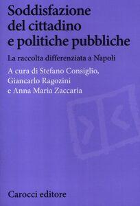 Foto Cover di Soddisfazione del cittadino e politiche pubbliche. La raccolta differenziata a Napoli, Libro di  edito da Carocci