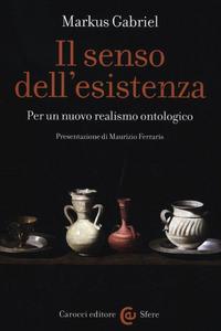 Libro Il senso dell'esistenza. Per un nuovo realismo ontologico Markus Gabriel