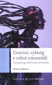 Libro Uomini, cyborg e robot umanoidi. Antropologia dell'uomo artificiale Antonio Marazzi