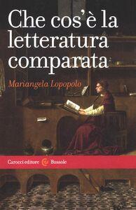 Libro Che cos'è la letteratura comparata Mariangela Lopopolo