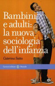 Foto Cover di Bambini e adulti: la nuova sociologia dell'infanzia, Libro di Caterina Satta, edito da Carocci