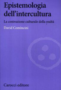 Foto Cover di Epistemologia dell'intercultura. La costruzione culturale della realtà, Libro di David Comincini, edito da Carocci