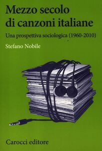 Libro Mezzo secolo di canzoni italiane. Una prospettiva sociologica (1960-2010) Stefano Nobile