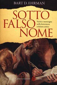 Libro Sotto falso nome. Verità e menzogna nella letteratura cristiana antica Bart D. Ehrman