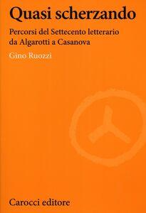 Libro Quasi scherzando. Percorsi del Settecento letterario da Algarotti a Casanova Gino Ruozzi