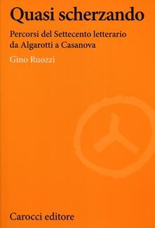 Quasi scherzando. Percorsi del Settecento letterario da Algarotti a Casanova - Gino Ruozzi - copertina
