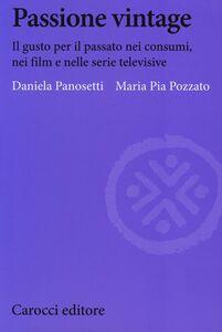 Libro Passione vintage. Il gusto per il passato nei consumi, nei film e nelle serie televisive Daniela Panosetti , M. Pia Pozzato