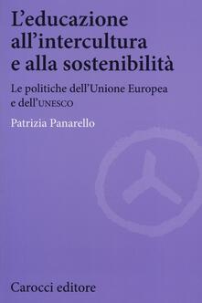 L' educazione all'intercultura e alla sostenibilità. Le politiche dell'Unione Europea e dell'Unesco - Patrizia Panarello - copertina