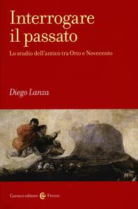 Libro Interrogare il passato. Lo studio dell'antico tra Otto e Novecento Diego Lanza