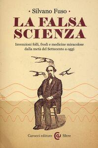 Libro La falsa scienza. Invenzioni folli, frodi e medicine miracolose dalla metà del Settecento a oggi Silvano Fuso