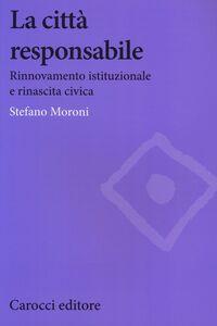 Foto Cover di La città responsabile. Rinnovamento istituzionale e rinascita civica, Libro di Stefano Moroni, edito da Carocci