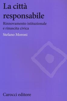 La città responsabile. Rinnovamento istituzionale e rinascita civica - Stefano Moroni - copertina