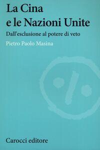 Foto Cover di La Cina e le Nazioni Unite. Dall'esclusione al potere di veto, Libro di Pietro P. Masina, edito da Carocci