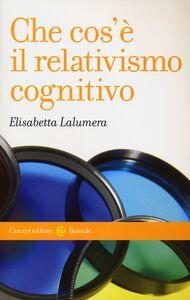 Libro Che cos'è il relativismo cognitivo Elisabetta Lalumera