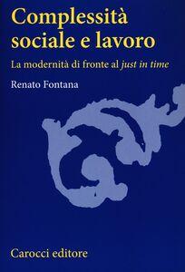 Foto Cover di Complessità sociale e lavoro. La modernità di fronte al «just in time», Libro di Renato Fontana, edito da Carocci