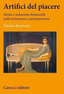 Libro Artifici del piacere. Moda e seduzione femminile nella letteratura contemporanea Daniela Baroncini