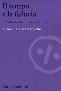 Foto Cover di Il tempo e la fiducia. L'affido etero-familiare del minore, Libro di  edito da Carocci
