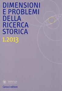Dimensioni e problemi della ricerca storica. Rivista del Dipartimento di storia moderna e contemporanea dell'Università degli studi di Roma «La Sapienza» (2013). Vol. 1
