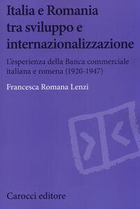 Foto Cover di Italia e Romania tra sviluppo e internazionalizzazione. L'esperienza della Banca Commerciale Italiana e Romena (1920-1947), Libro di Francesca R. Lenzi, edito da Carocci