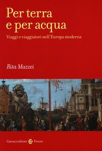Libro Per terra e per acqua. Viaggi e viaggiatori nell'Europa moderna Rita Mazzei