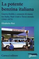 La potente benzina italiana. Guerra fredda e consumi di massa tra Italia, Stati Uniti e Terzo mondo (1945-1973)