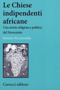 Libro Le chiese indipendenti africane. Una storia religiosa e politica del Novecento Stefano Picciaredda