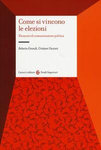 Libro Come si vincono le elezioni. Elementi di comunicazione politica Roberto Grandi , Cristian Vaccari