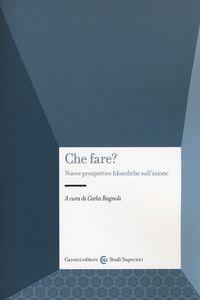 Foto Cover di Che fare? Nuove prospettive filosofiche sull'azione, Libro di  edito da Carocci