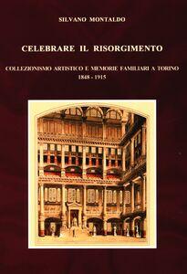 Libro Celebrare il Risorgimento. Collezionismo artistico e memorie familiari a Torino 1848-1915 Silvano Montaldo