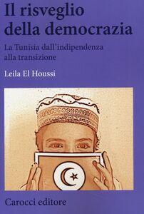 Foto Cover di Il risveglio della democrazia. La Tunisia dall'indipendenza alla transizione, Libro di Leila El Houssi, edito da Carocci