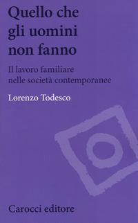 Quello che gli uomini non fanno. Il lavoro familiare nelle società contemporanee - Todesco Lorenzo - wuz.it