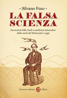 La falsa scienza. Invenzioni folli, frodi e medicine miracolose dalla metà del Settecento a oggi - Silvano Fuso - ebook