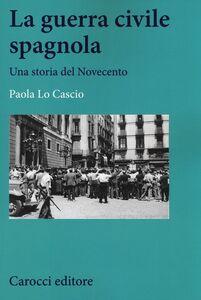 Libro La guerra civile spagnola. Una storia del Novecento Paola Lo Cascio
