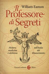 Libro Il professore di segreti. Mistero, medicina e alchimia nell'Italia del Rinascimento William Eamon