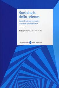 Foto Cover di Sociologia della scienza. Capire la scienza per capire la società contemporanea, Libro di Andrea Cerroni,Zenia Simonella, edito da Carocci