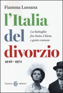 Libro L' Italia del divorzio. La battaglia fra Stato, Chiesa e gente comune (1946-1975) Fiamma Lussana
