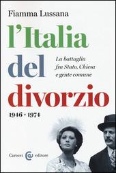 L' Italia del divorzio. La battaglia fra Stato, Chiesa e gente comune (1946-1975)