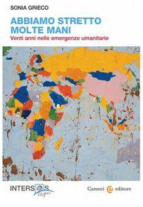 Libro Abbiamo stretto molte mani. Venti anni nelle emergenze umanitarie Sonia Grieco