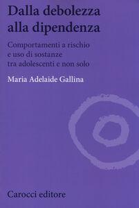 Libro Dalla debolezza alla dipendenza. Comportamenti a rischio e uso di sostanze tra gli adolescenti M. Adelaide Gallina