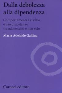 Libro Dalla debolezza alla dipendenza. Comportamenti a rischio e uso di sostanze tra gli adolescenti Maria Adelaide Gallina