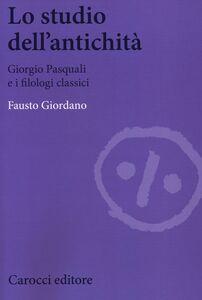 Libro Lo studio dell'antichità. Giorgio Pasquali e i filologi classici Fausto Giordano