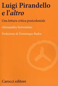 Foto Cover di Luigi Pirandello e l'«altro». Una lettura critica postcoloniale, Libro di Alessandra Sorrentino, edito da Carocci