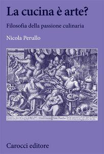 Libro La cucina è arte? Filosofia della passione culinaria Nicola Perullo