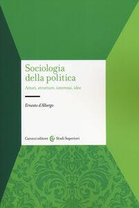 Foto Cover di Sociologia della politica. Attori, strutture, interessi, idee, Libro di Ernesto D'Albergo, edito da Carocci