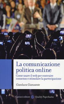 La comunicazione politica online. Come usare il web per costruire consenso e stimolare la partecipazione - Gianluca Giansante - copertina
