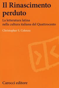 Libro Il Rinascimento perduto. La letteratura latina nella cultura italiana del Quattrocento Christopher S. Celenza