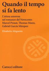 Quando il tempo si fa lento. L'attesa amorosa nel romanzo del Novecento: Marcel Proust, Thomas Mann, Gabriel García Márquez