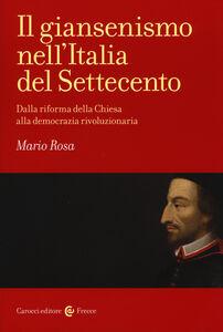 Libro Il giansenismo nell'Italia del Settecento. Dalla riforma della Chiesa alla democrazia rivoluzionaria Mario Rosa